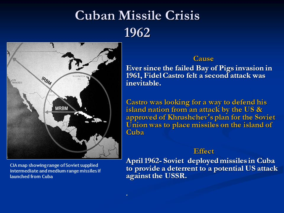 Cuban Missile Crisis 1962 Cause Ever since the failed Bay of Pigs invasion in 1961, Fidel Castro felt a second attack was inevitable.
