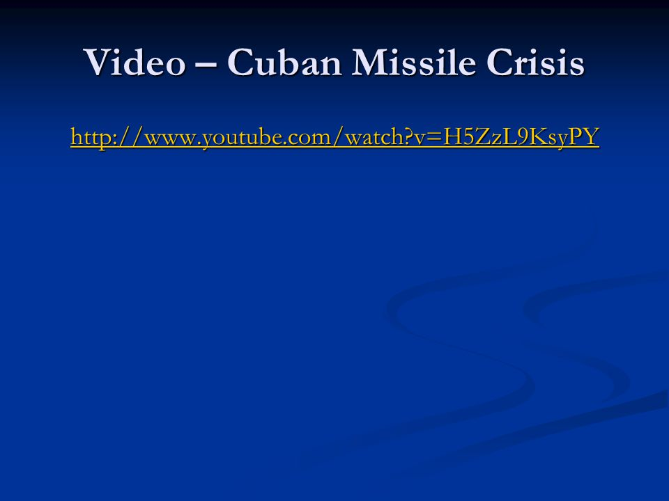 Video – Cuban Missile Crisis http://www.youtube.com/watch v=H5ZzL9KsyPY