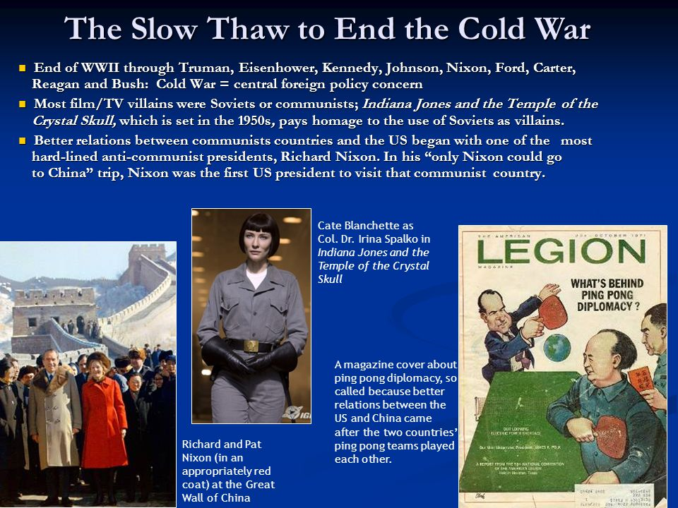 The Slow Thaw to End the Cold War End of WWII through Truman, Eisenhower, Kennedy, Johnson, Nixon, Ford, Carter, Reagan and Bush: Cold War = central foreign policy concern End of WWII through Truman, Eisenhower, Kennedy, Johnson, Nixon, Ford, Carter, Reagan and Bush: Cold War = central foreign policy concern Most film/TV villains were Soviets or communists; Indiana Jones and the Temple of the Crystal Skull, which is set in the 1950s, pays homage to the use of Soviets as villains.
