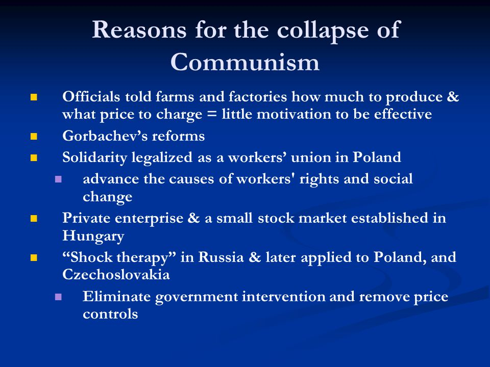 Reasons for the collapse of Communism Officials told farms and factories how much to produce & what price to charge = little motivation to be effective Gorbachev's reforms Solidarity legalized as a workers' union in Poland advance the causes of workers rights and social change Private enterprise & a small stock market established in Hungary Shock therapy in Russia & later applied to Poland, and Czechoslovakia Eliminate government intervention and remove price controls