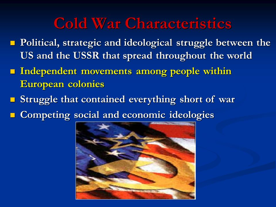 Cold War Characteristics Political, strategic and ideological struggle between the US and the USSR that spread throughout the world Political, strategic and ideological struggle between the US and the USSR that spread throughout the world Independent movements among people within European colonies Independent movements among people within European colonies Struggle that contained everything short of war Struggle that contained everything short of war Competing social and economic ideologies Competing social and economic ideologies