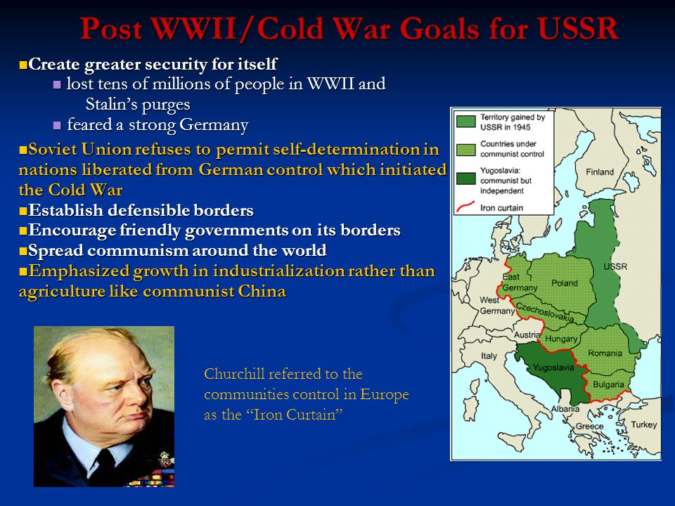 Post WWII/Cold War Goals for USSR Create greater security for itself Create greater security for itself lost tens of millions of people in WWII and Stalin's purges lost tens of millions of people in WWII and Stalin's purges feared a strong Germany feared a strong Germany Soviet Union refuses to permit self-determination in nations liberated from German control which initiated the Cold War Soviet Union refuses to permit self-determination in nations liberated from German control which initiated the Cold War Establish defensible borders Establish defensible borders Encourage friendly governments on its borders Encourage friendly governments on its borders Spread communism around the world Spread communism around the world Emphasized growth in industrialization rather than agriculture like communist China Emphasized growth in industrialization rather than agriculture like communist China Churchill referred to the communities control in Europe as the Iron Curtain