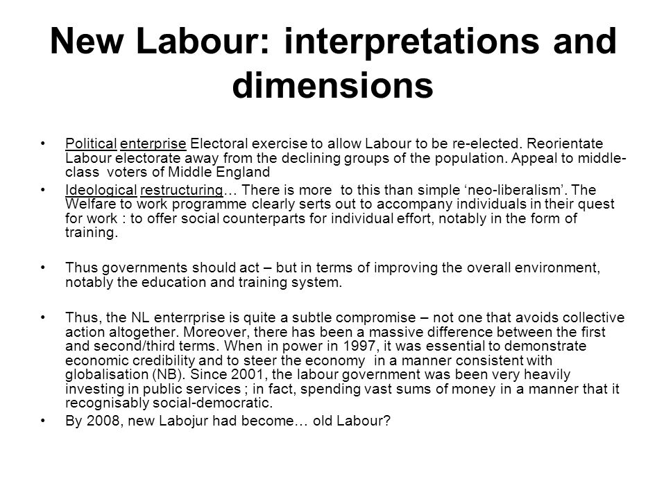 New Labour: interpretations and dimensions Political enterprise Electoral exercise to allow Labour to be re-elected.