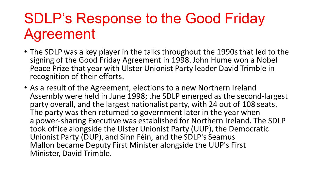 SDLP's Response to the Good Friday Agreement The SDLP was a key player in the talks throughout the 1990s that led to the signing of the Good Friday Ag