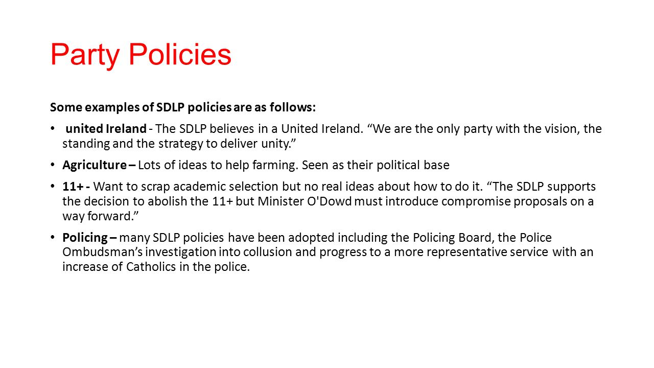 "Party Policies Some examples of SDLP policies are as follows: united Ireland - The SDLP believes in a United Ireland. ""We are the only party with the"