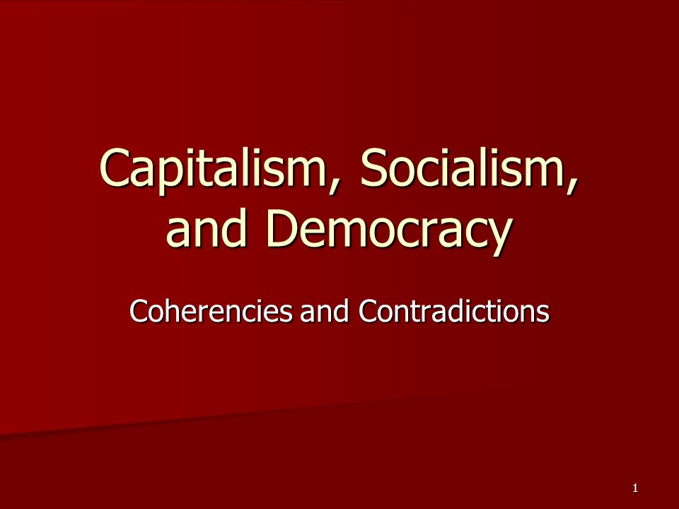 1 Capitalism, Socialism, and Democracy Coherencies and Contradictions