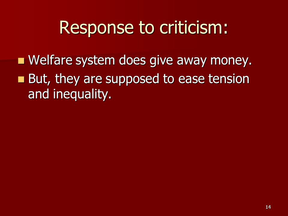 14 Response to criticism: Welfare system does give away money. Welfare system does give away money. But, they are supposed to ease tension and inequal