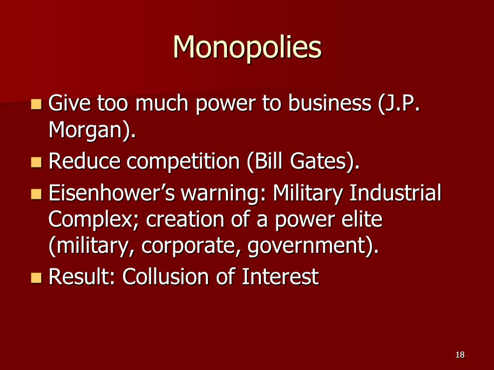 18 Monopolies Give too much power to business (J.P. Morgan). Give too much power to business (J.P. Morgan). Reduce competition (Bill Gates). Reduce co