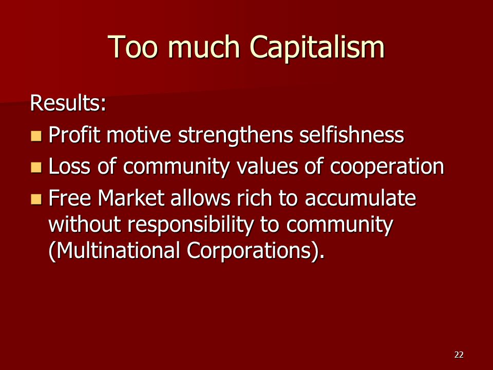 22 Too much Capitalism Results: Profit motive strengthens selfishness Profit motive strengthens selfishness Loss of community values of cooperation Lo
