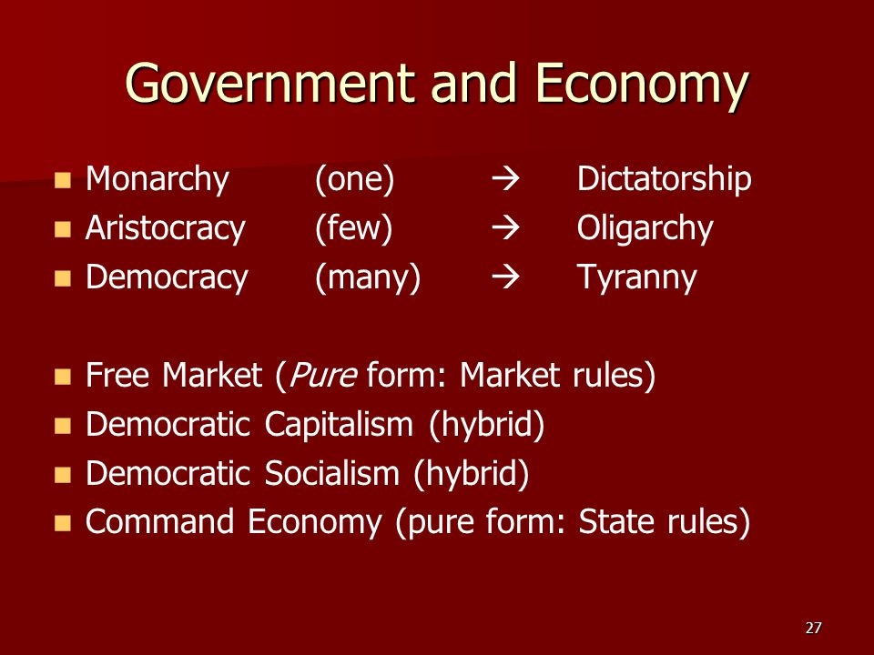 27 Government and Economy Monarchy (one)  Dictatorship Aristocracy (few)  Oligarchy Democracy (many)  Tyranny Free Market (Pure form: Market rules)