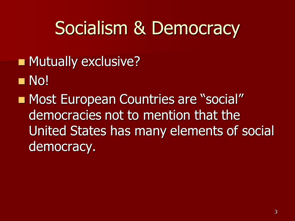 "3 Socialism & Democracy Mutually exclusive? Mutually exclusive? No! No! Most European Countries are ""social"" democracies not to mention that the Unite"