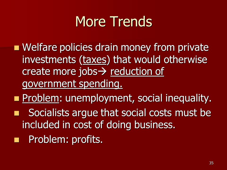 35 More Trends Welfare policies drain money from private investments (taxes) that would otherwise create more jobs  reduction of government spending.