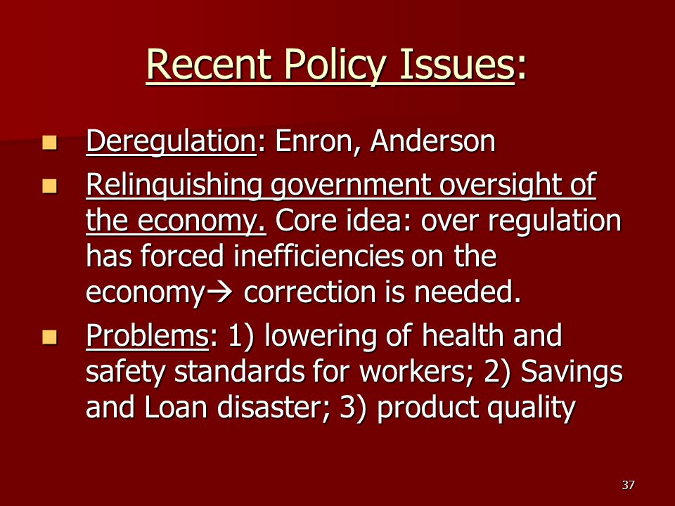 37 Recent Policy Issues: Deregulation: Enron, Anderson Deregulation: Enron, Anderson Relinquishing government oversight of the economy. Core idea: ove