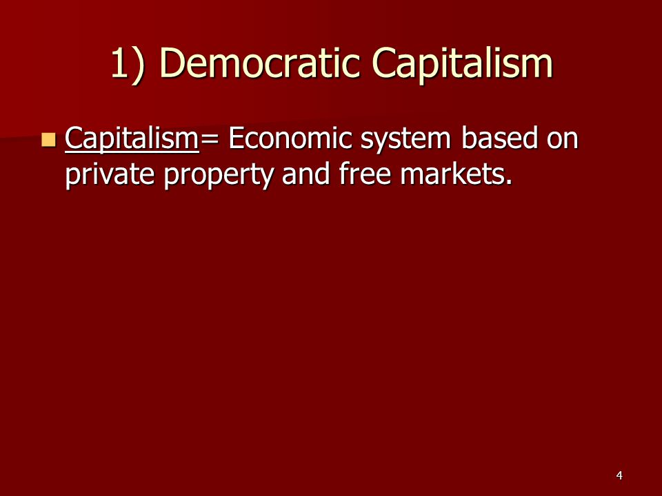 4 1) Democratic Capitalism Capitalism= Economic system based on private property and free markets. Capitalism= Economic system based on private proper