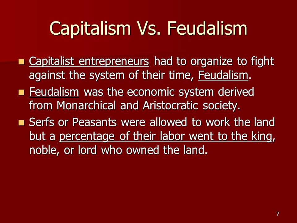 7 Capitalism Vs. Feudalism Capitalist entrepreneurs had to organize to fight against the system of their time, Feudalism. Capitalist entrepreneurs had