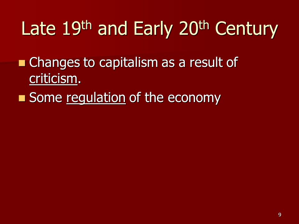 9 Late 19 th and Early 20 th Century Changes to capitalism as a result of criticism. Changes to capitalism as a result of criticism. Some regulation o