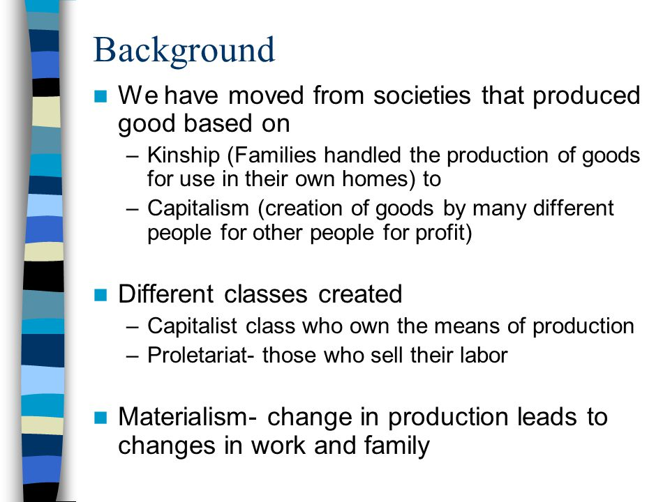 Background We have moved from societies that produced good based on –Kinship (Families handled the production of goods for use in their own homes) to –Capitalism (creation of goods by many different people for other people for profit) Different classes created –Capitalist class who own the means of production –Proletariat- those who sell their labor Materialism- change in production leads to changes in work and family