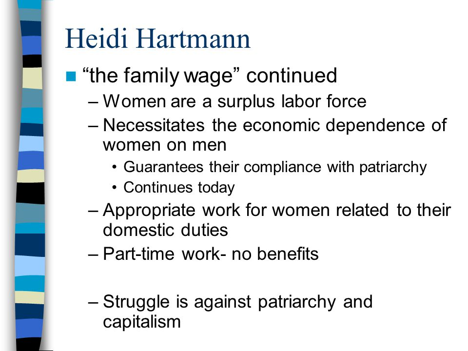 Heidi Hartmann the family wage continued –Women are a surplus labor force –Necessitates the economic dependence of women on men Guarantees their compliance with patriarchy Continues today –Appropriate work for women related to their domestic duties –Part-time work- no benefits –Struggle is against patriarchy and capitalism