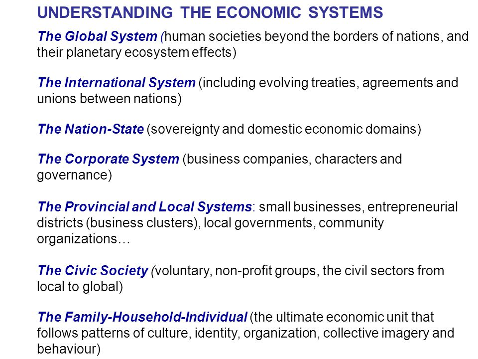 UNDERSTANDING THE ECONOMIC SYSTEMS The Global System (human societies beyond the borders of nations, and their planetary ecosystem effects) The International System (including evolving treaties, agreements and unions between nations) The Nation-State (sovereignty and domestic economic domains) The Corporate System (business companies, characters and governance) The Provincial and Local Systems: small businesses, entrepreneurial districts (business clusters), local governments, community organizations… The Civic Society (voluntary, non-profit groups, the civil sectors from local to global) The Family-Household-Individual (the ultimate economic unit that follows patterns of culture, identity, organization, collective imagery and behaviour)