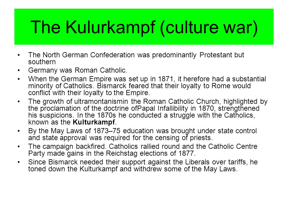 The Kulurkampf (culture war) The North German Confederation was predominantly Protestant but southern Germany was Roman Catholic.