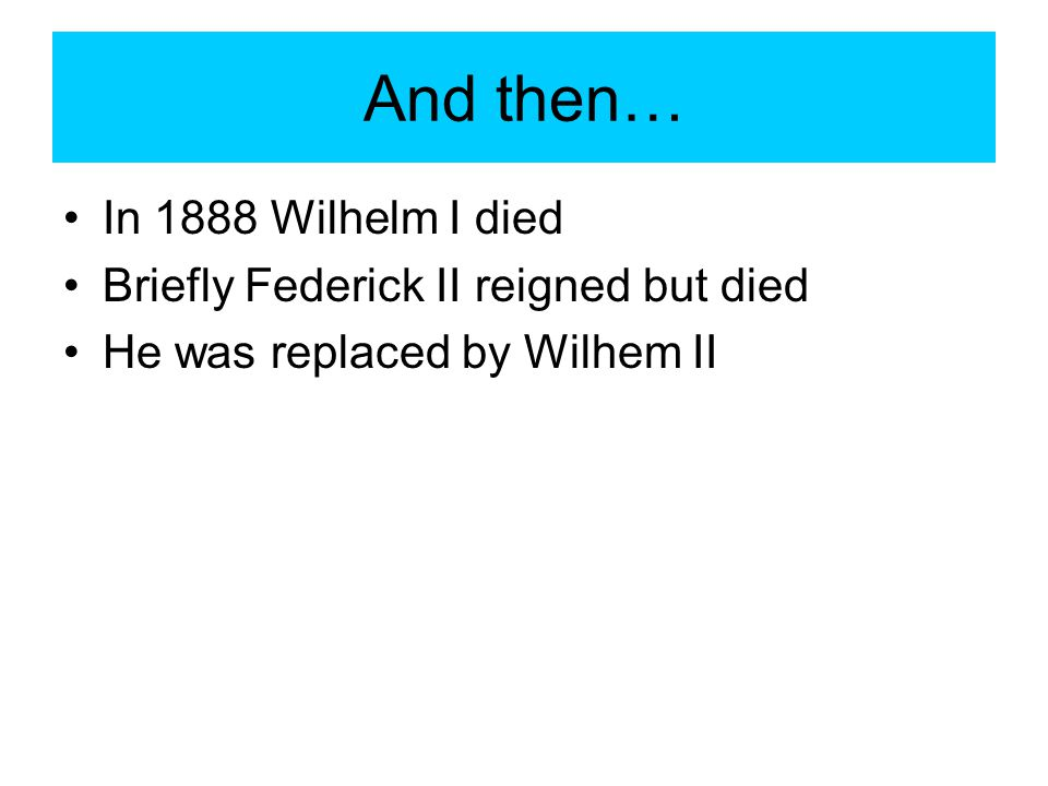 And then… In 1888 Wilhelm I died Briefly Federick II reigned but died He was replaced by Wilhem II
