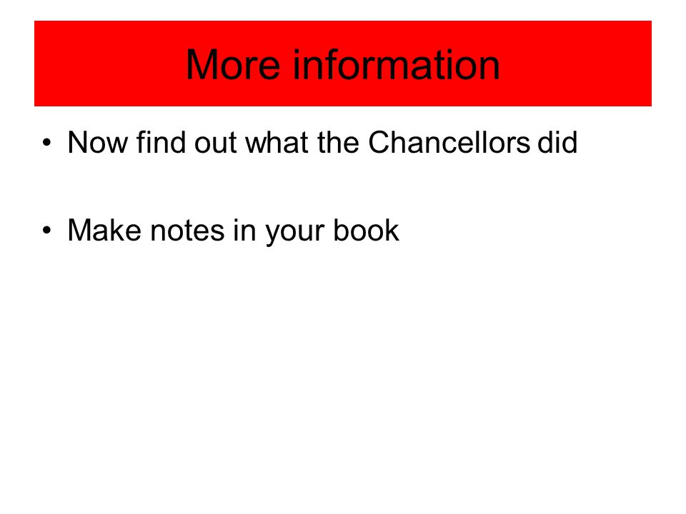More information Now find out what the Chancellors did Make notes in your book