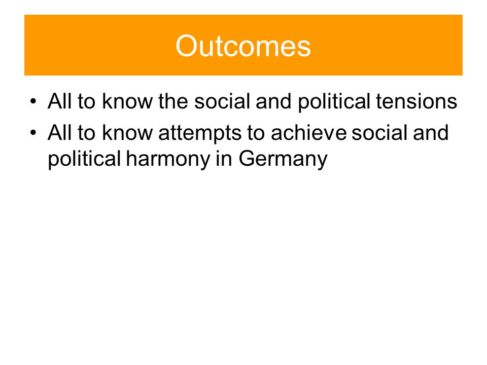 Outcomes All to know the social and political tensions All to know attempts to achieve social and political harmony in Germany