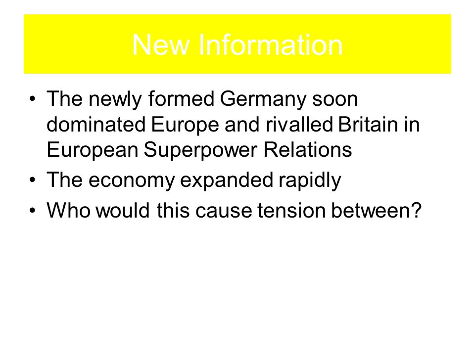 New Information The newly formed Germany soon dominated Europe and rivalled Britain in European Superpower Relations The economy expanded rapidly Who would this cause tension between?