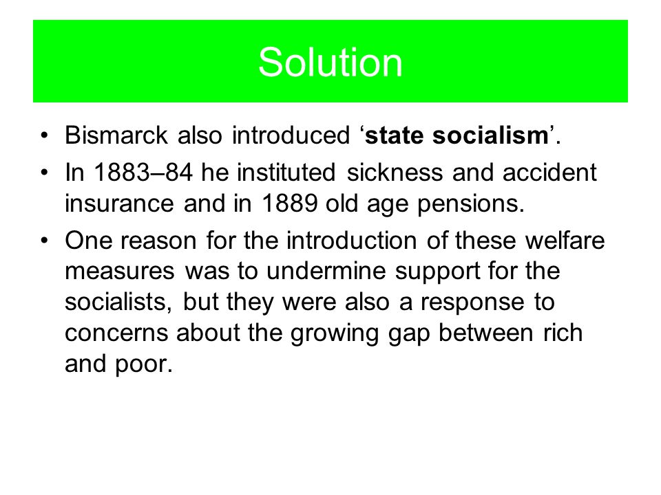 Solution Bismarck also introduced 'state socialism'.