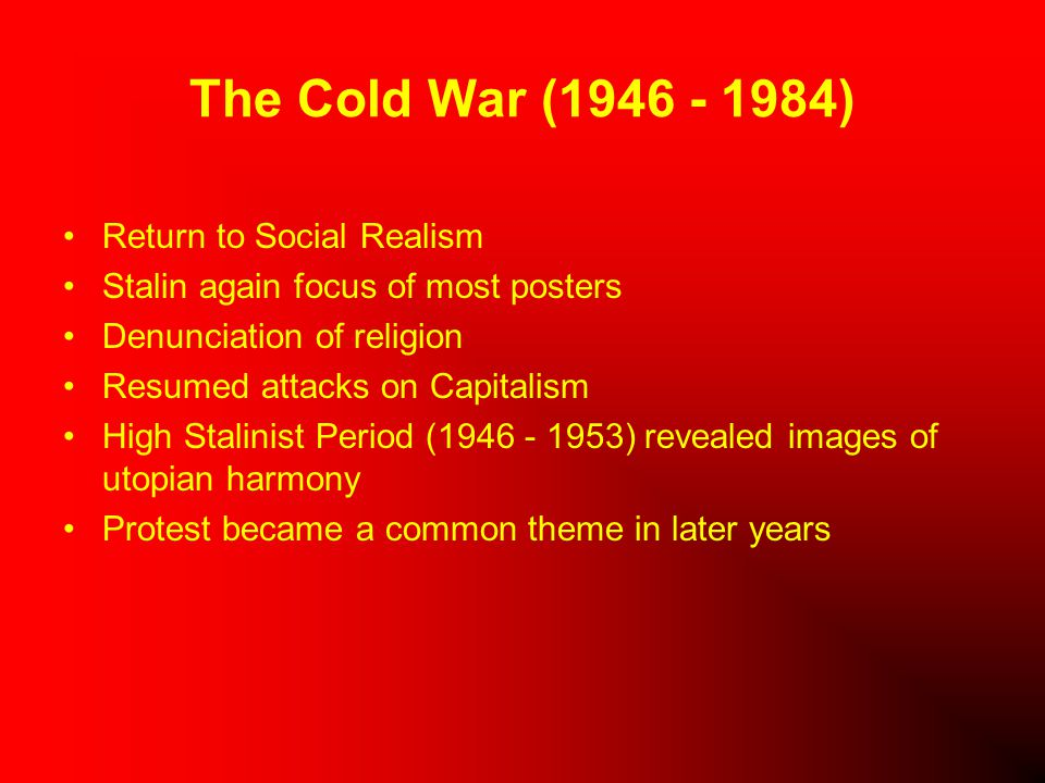 The Cold War (1946 - 1984) Return to Social Realism Stalin again focus of most posters Denunciation of religion Resumed attacks on Capitalism High Stalinist Period (1946 - 1953) revealed images of utopian harmony Protest became a common theme in later years