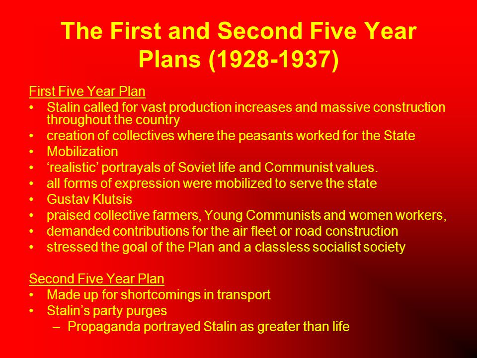 The First and Second Five Year Plans (1928-1937) First Five Year Plan Stalin called for vast production increases and massive construction throughout the country creation of collectives where the peasants worked for the State Mobilization 'realistic' portrayals of Soviet life and Communist values.
