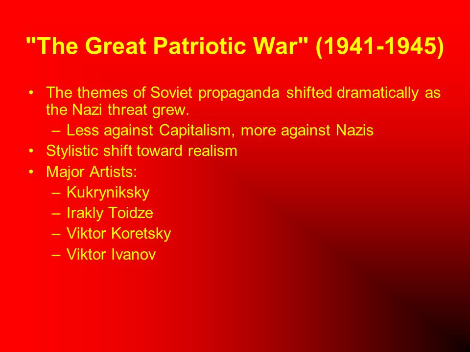 The Great Patriotic War (1941-1945) The themes of Soviet propaganda shifted dramatically as the Nazi threat grew.