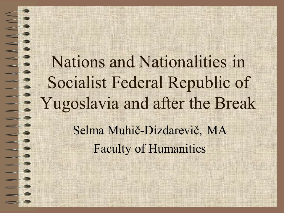 Nations and Nationalities in Socialist Federal Republic of Yugoslavia and after the Break Selma Muhič-Dizdarevič, MA Faculty of Humanities