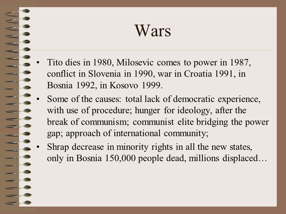 Wars Tito dies in 1980, Milosevic comes to power in 1987, conflict in Slovenia in 1990, war in Croatia 1991, in Bosnia 1992, in Kosovo 1999.