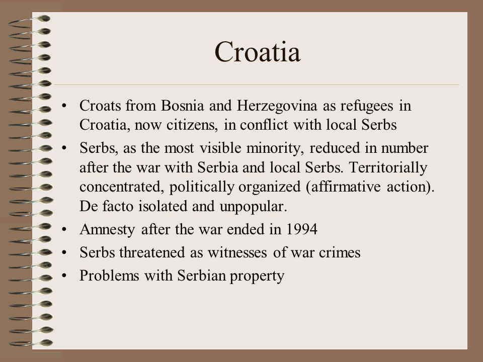 Croatia Croats from Bosnia and Herzegovina as refugees in Croatia, now citizens, in conflict with local Serbs Serbs, as the most visible minority, reduced in number after the war with Serbia and local Serbs.