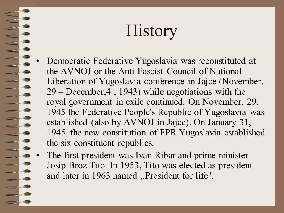 History Democratic Federative Yugoslavia was reconstituted at the AVNOJ or the Anti-Fascist Council of National Liberation of Yugoslavia conference in Jajce (November, 29 – December,4, 1943) while negotiations with the royal government in exile continued.