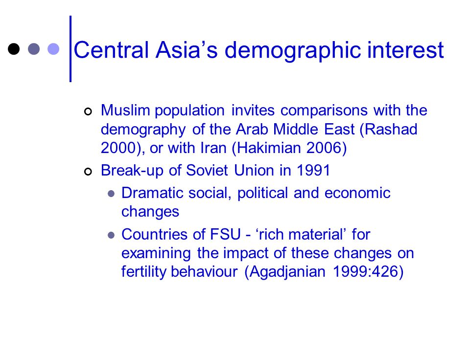 Central Asia's demographic interest Muslim population invites comparisons with the demography of the Arab Middle East (Rashad 2000), or with Iran (Hakimian 2006) Break-up of Soviet Union in 1991 Dramatic social, political and economic changes Countries of FSU - 'rich material' for examining the impact of these changes on fertility behaviour (Agadjanian 1999:426)