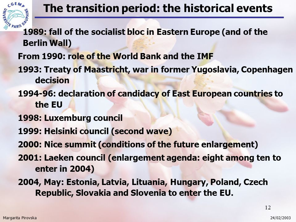 12 The transition period: the historical events Margarita Pirovska 24/02/2003 1989: fall of the socialist bloc in Eastern Europe (and of the Berlin Wall) From 1990: role of the World Bank and the IMF 1993: Treaty of Maastricht, war in former Yugoslavia, Copenhagen decision 1994-96: declaration of candidacy of East European countries to the EU 1998: Luxemburg council 1999: Helsinki council (second wave) 2000: Nice summit (conditions of the future enlargement) 2001: Laeken council (enlargement agenda: eight among ten to enter in 2004) 2004, May: Estonia, Latvia, Lituania, Hungary, Poland, Czech Republic, Slovakia and Slovenia to enter the EU.