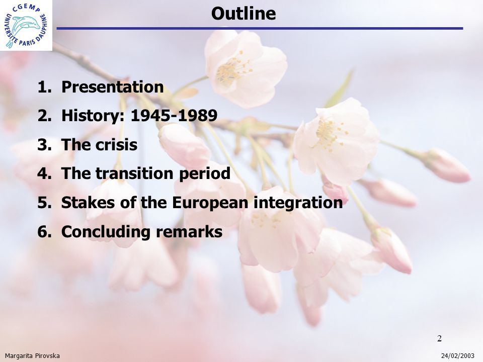 2 Outline Margarita Pirovska 24/02/2003 1.Presentation 2.History: 1945-1989 3.The crisis 4.The transition period 5.Stakes of the European integration 6.Concluding remarks