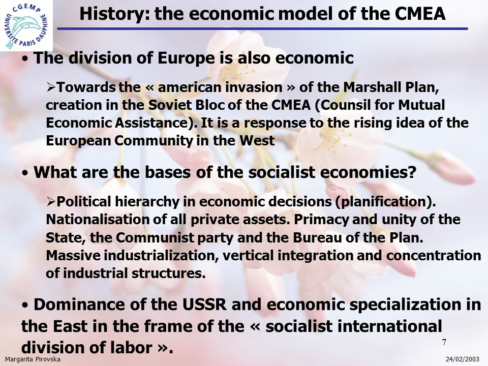 7 History: the economic model of the CMEA Margarita Pirovska 24/02/2003 The division of Europe is also economic  Towards the « american invasion » of the Marshall Plan, creation in the Soviet Bloc of the CMEA (Counsil for Mutual Economic Assistance).