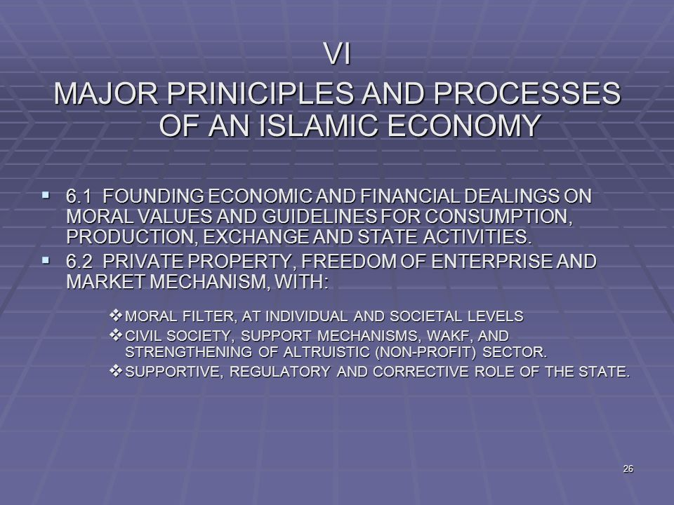 26 VI MAJOR PRINICIPLES AND PROCESSES OF AN ISLAMIC ECONOMY  6.1 FOUNDING ECONOMIC AND FINANCIAL DEALINGS ON MORAL VALUES AND GUIDELINES FOR CONSUMPTION, PRODUCTION, EXCHANGE AND STATE ACTIVITIES.