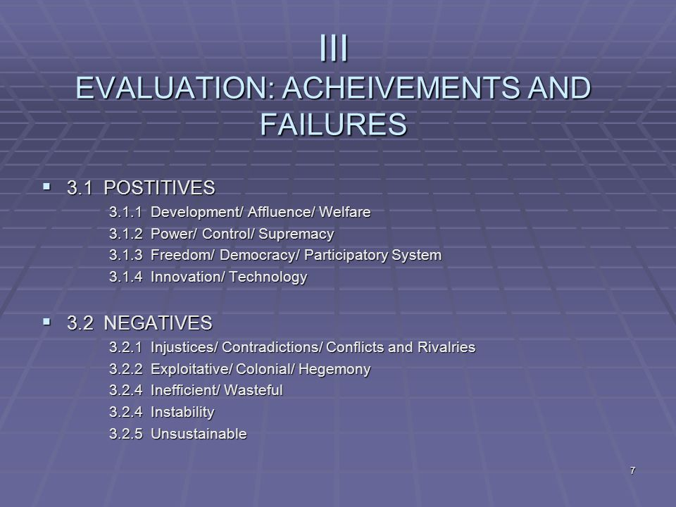 7 III EVALUATION: ACHEIVEMENTS AND FAILURES  3.1 POSTITIVES 3.1.1 Development/ Affluence/ Welfare 3.1.2 Power/ Control/ Supremacy 3.1.3 Freedom/ Democracy/ Participatory System 3.1.4 Innovation/ Technology  3.2 NEGATIVES 3.2.1 Injustices/ Contradictions/ Conflicts and Rivalries 3.2.2 Exploitative/ Colonial/ Hegemony 3.2.4 Inefficient/ Wasteful 3.2.4 Instability 3.2.5 Unsustainable