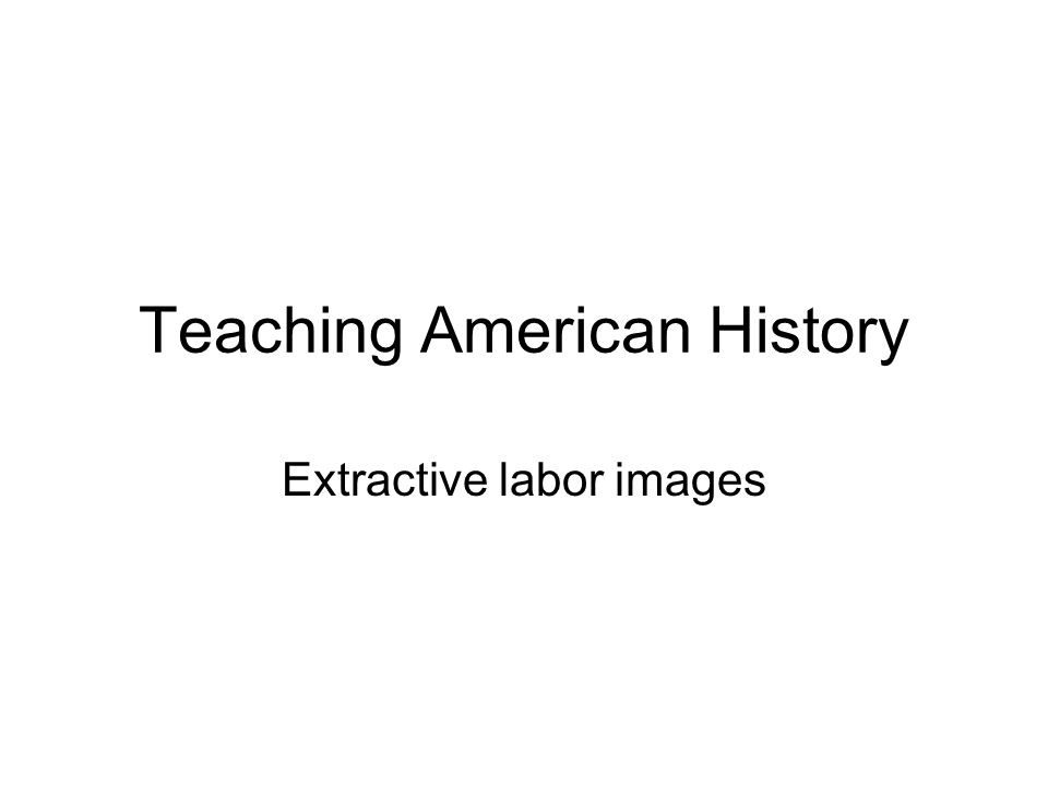 Teaching American History Extractive labor images