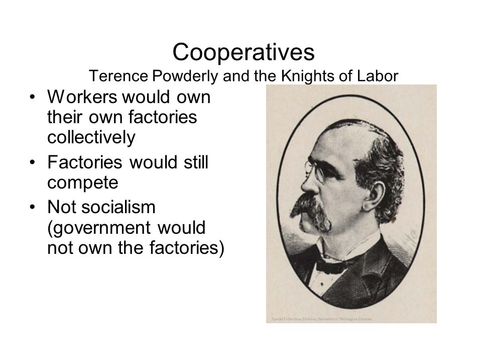 Cooperatives Terence Powderly and the Knights of Labor Workers would own their own factories collectively Factories would still compete Not socialism (government would not own the factories)