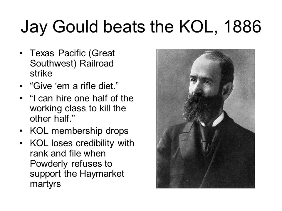 Jay Gould beats the KOL, 1886 Texas Pacific (Great Southwest) Railroad strike Give 'em a rifle diet. I can hire one half of the working class to kill the other half. KOL membership drops KOL loses credibility with rank and file when Powderly refuses to support the Haymarket martyrs