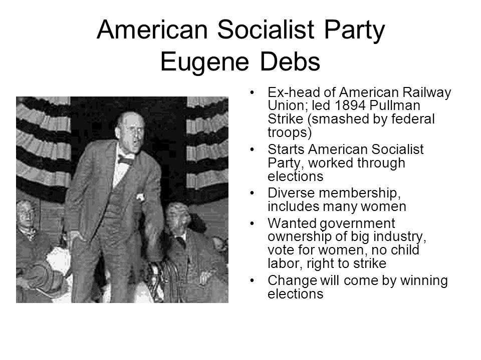 American Socialist Party Eugene Debs Ex-head of American Railway Union; led 1894 Pullman Strike (smashed by federal troops) Starts American Socialist Party, worked through elections Diverse membership, includes many women Wanted government ownership of big industry, vote for women, no child labor, right to strike Change will come by winning elections