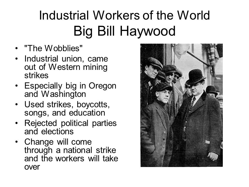 Industrial Workers of the World Big Bill Haywood The Wobblies Industrial union, came out of Western mining strikes Especially big in Oregon and Washington Used strikes, boycotts, songs, and education Rejected political parties and elections Change will come through a national strike and the workers will take over