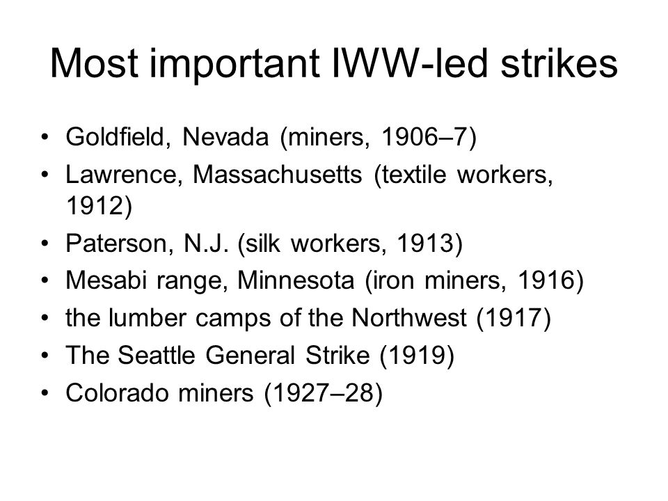 Most important IWW-led strikes Goldfield, Nevada (miners, 1906–7) Lawrence, Massachusetts (textile workers, 1912) Paterson, N.J.