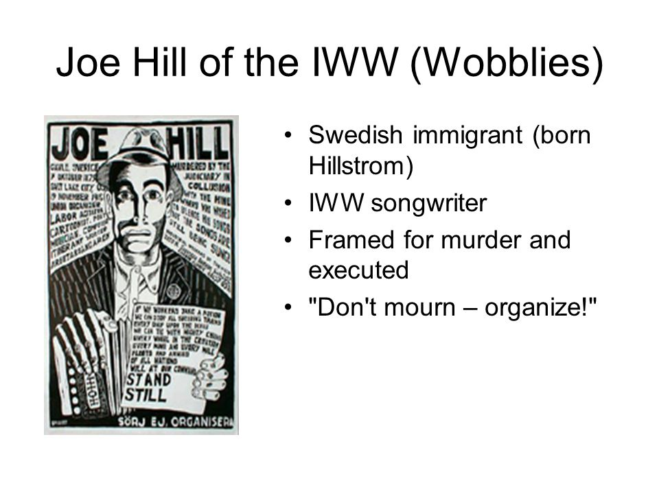 Joe Hill of the IWW (Wobblies) Swedish immigrant (born Hillstrom) IWW songwriter Framed for murder and executed Don t mourn – organize!