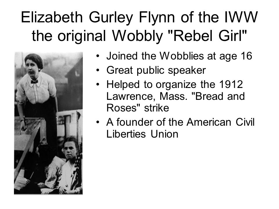 Elizabeth Gurley Flynn of the IWW the original Wobbly Rebel Girl Joined the Wobblies at age 16 Great public speaker Helped to organize the 1912 Lawrence, Mass.